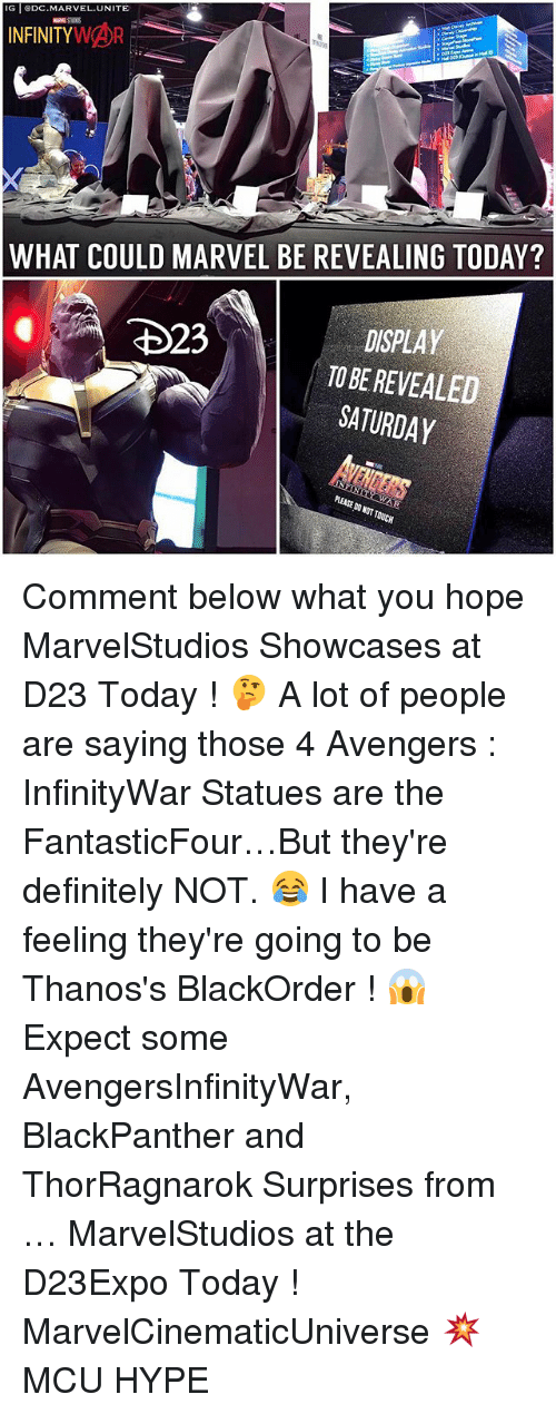 Definitely, Hype, and Memes: G ODC.MARVEL.UNITE  WHAT COULD MARVEL BE REVEALING TODAY?  DISPLAY  TO BE REVEALED  SATURDAY Comment below what you hope MarvelStudios Showcases at D23 Today ! 🤔 A lot of people are saying those 4 Avengers : InfinityWar Statues are the FantasticFour…But they're definitely NOT. 😂 I have a feeling they're going to be Thanos's BlackOrder ! 😱 Expect some AvengersInfinityWar, BlackPanther and ThorRagnarok Surprises from … MarvelStudios at the D23Expo Today ! MarvelCinematicUniverse 💥 MCU HYPE