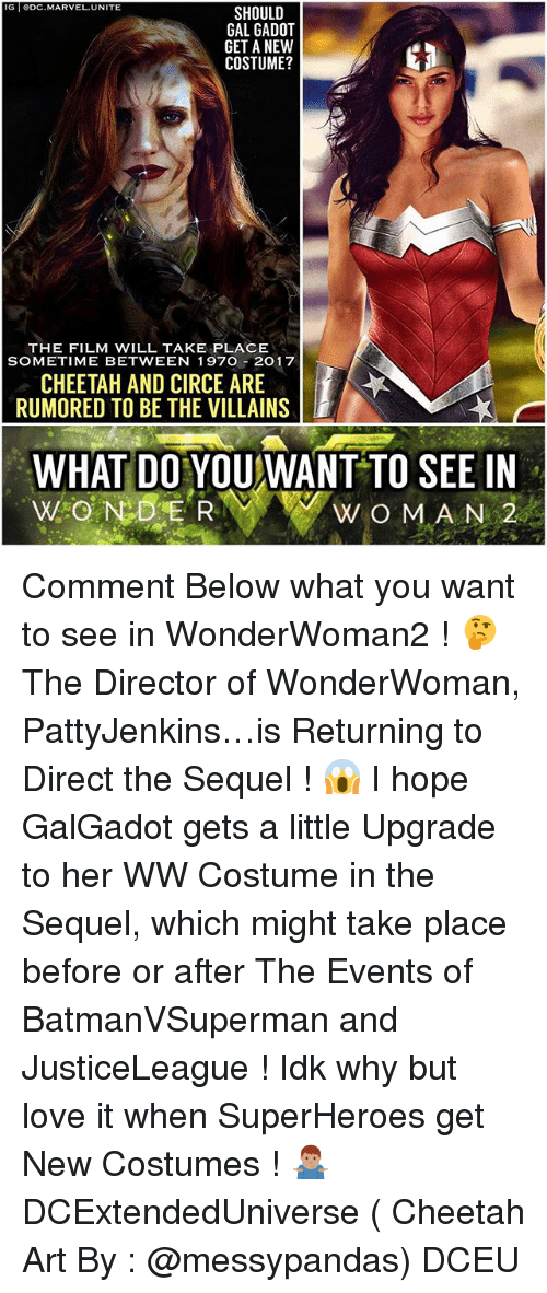 Love, Memes, and Cheetah: G SHOULD  GET ANEW  COSTUME?  THE FILM WILL TAKE PLACE  SOMETIME BETWEEN 197O 20 17  CHEETAH AND CIRCE ARE  RUMORED TO BE THE VILLAINS  WHAT DO YOU WANT TO SEE IN  WOMAN 2  NE R Comment Below what you want to see in WonderWoman2 ! 🤔 The Director of WonderWoman, PattyJenkins…is Returning to Direct the Sequel ! 😱 I hope GalGadot gets a little Upgrade to her WW Costume in the Sequel, which might take place before or after The Events of BatmanVSuperman and JusticeLeague ! Idk why but love it when SuperHeroes get New Costumes ! 🤷🏽♂️ DCExtendedUniverse ( Cheetah Art By : @messypandas) DCEU