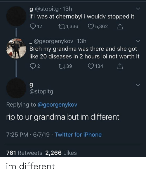 Grandma, Iphone, and Lol: g @stopitg 13h  if i was at chernobyl i wouldv stopped it  12  L11,336  5,362  @georgenykov 13h  Breh my grandma was there and she got  like 20 diseases in 2 hours lol not worth it  2  t39  134  g  @stopitg  Replying to @georgenykov  rip to ur grandma but im different  7:25 PM 6/7/19 Twitter for iPhone  761 Retweets 2,266 Likes im different