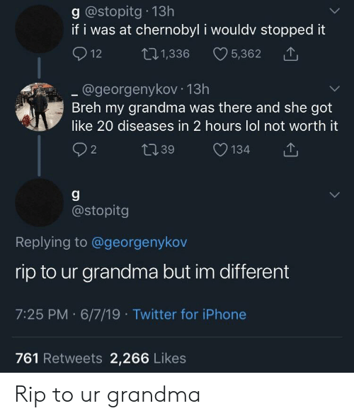 Grandma, Iphone, and Lol: g @stopitg 13h  if i was at chernobyl i wouldv stopped it  t21,336  12  5,362  .@georgenykov 13h  Breh my grandma was there and she got  like 20 diseases in 2 hours lol not worth it  22  t39  134  @stopitg  Replying to @georgenykov  rip to ur grandma but im different  7:25 PM 6/7/19 Twitter for iPhone  761 Retweets 2,266 Likes Rip to ur grandma