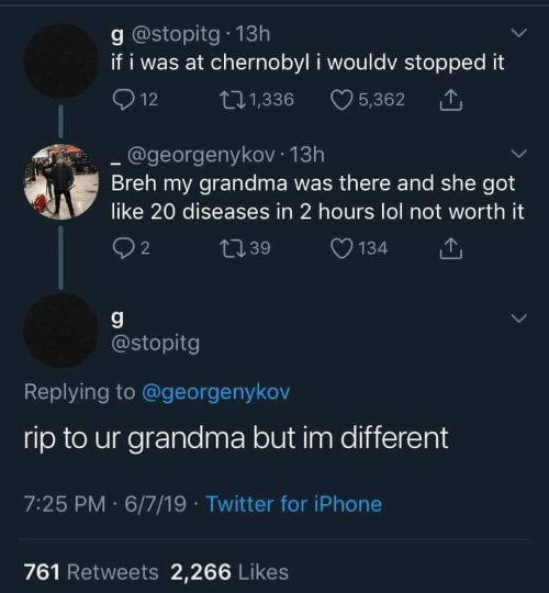 Grandma, Iphone, and Lol: g @stopitg 13h  if i was at chernobyl i wouldv stopped it  12  t11,336  5,362  @georgenyko 13h  Breh my grandma was there and she got  like 20 diseases in 2 hours lol not worth it  2  134  t39  g  @stopitg  Replying to @georgenykov  rip to ur grandma but im different  7:25 PM 6/7/19 Twitter for iPhone  761 Retweets 2,266 Likes