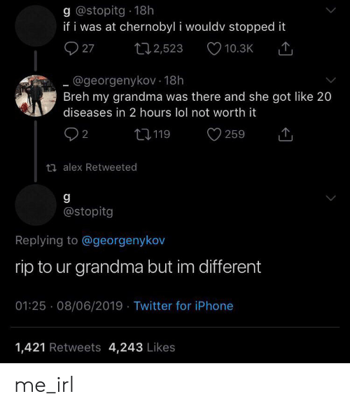 Grandma, Iphone, and Lol: g @stopitg 18h  if i was at chernobyl i wouldv stopped it  27  t12,523  10.3K  @georgenykov- 18h  Breh my grandma was there and she got like 20  diseases in 2 hours lol not worth it  2  L119  259  ti alex Retweeted  g  @stopitg  Replying to @georgenykov  rip to ur grandma but im different  01:25 08/06/2019 Twitter for iPhone  1,421 Retweets 4,243 Likes me_irl