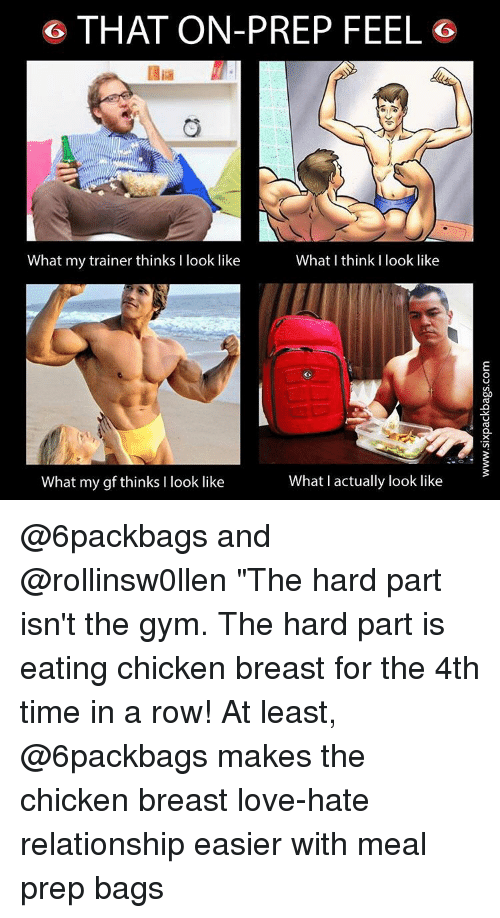 """Memes, 🤖, and Breast: G THAT ON-PREP FEEL G  What I think I look like  What my trainer thinks l look like  What actually look like  What my gf thinks I look like @6packbags and @rollinsw0llen """"The hard part isn't the gym. The hard part is eating chicken breast for the 4th time in a row! At least, @6packbags makes the chicken breast love-hate relationship easier with meal prep bags"""