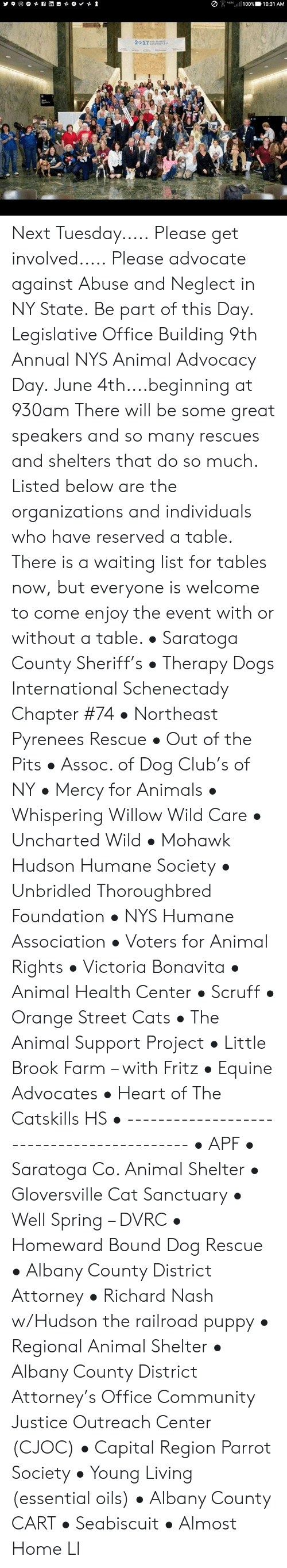 Animals, Cats, and Club: , .G.ull 100%). 10:31 AM  2217 Next Tuesday.....  Please get involved..... Please advocate against Abuse and Neglect in NY State.  Be part of this Day. Legislative Office Building  9th Annual NYS Animal Advocacy Day. June 4th....beginning at 930am  There will be some great speakers and so many rescues and shelters that do so much.  Listed below are the organizations and individuals who have reserved a table. There is a waiting list for tables now, but everyone is welcome to come enjoy the event with or without a table.    • Saratoga County Sheriff's • Therapy Dogs International Schenectady Chapter #74 • Northeast Pyrenees Rescue • Out of the Pits • Assoc. of Dog Club's of NY • Mercy for Animals • Whispering Willow Wild Care • Uncharted Wild • Mohawk Hudson Humane Society • Unbridled Thoroughbred Foundation • NYS Humane Association • Voters for Animal Rights • Victoria Bonavita • Animal Health Center • Scruff • Orange Street Cats • The Animal Support Project • Little Brook Farm – with Fritz • Equine Advocates • Heart of The Catskills HS • ------------------------------------------ • APF • Saratoga Co. Animal Shelter • Gloversville Cat Sanctuary • Well Spring – DVRC • Homeward Bound Dog Rescue • Albany County District Attorney • Richard Nash w/Hudson the railroad puppy • Regional Animal Shelter • Albany County District Attorney's Office Community Justice Outreach Center (CJOC) • Capital Region Parrot Society  • Young Living (essential oils)  • Albany County CART • Seabiscuit • Almost Home LI