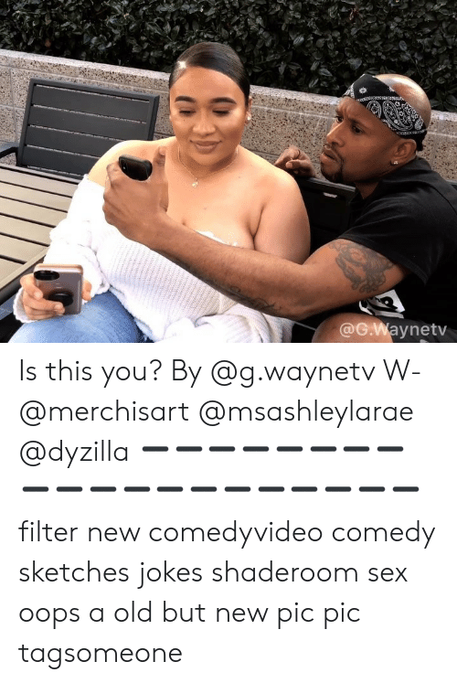 Memes, Sex, and Jokes: @G.Waynetv Is this you? By @g.waynetv W- @merchisart @msashleylarae @dyzilla ➖➖➖➖➖➖➖➖➖➖➖➖➖➖➖➖➖➖➖➖ filter new comedyvideo comedy sketches jokes shaderoom sex oops a old but new pic pic tagsomeone