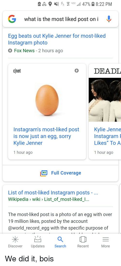 "Instagram, Kylie Jenner, and News: G  what is the most liked p  ost oni  Egg beats out Kylie Jenner for most-liked  Instagram photo  Fox News - 2 hours ago  cnet  DEADL  Instagram's most-liked post  is now just an egg, sorry  Kylie Jenner  Kylie Jenne  Instagram  Likes"" To A  1 hour ago  1 hour ago  Full Coverage  List of most-liked Instagram posts  Wikipedia 〉 wiki List-of-most-liked-  The most-liked post is a photo of an egg with over  19 million likes, posted by the account  @world record egg with the specific purpose of  Discover Updates  Search  Recent  More"