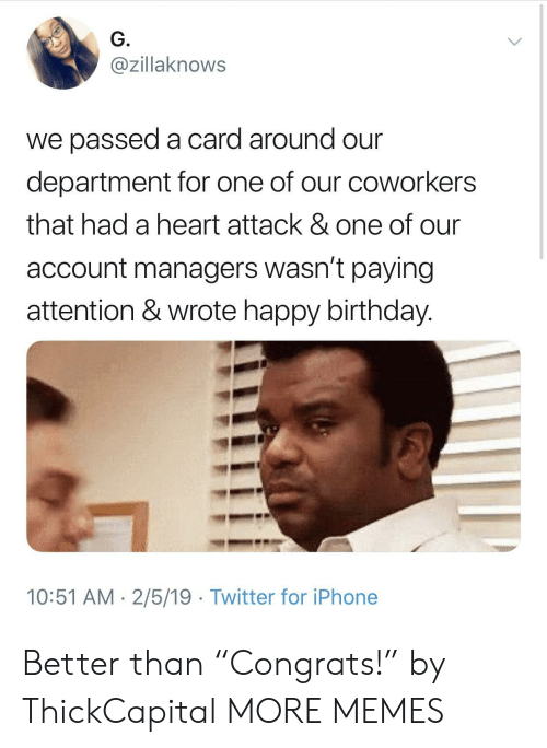 "Birthday, Dank, and Iphone: G.  @zillaknows  we passed a card around our  department for one of our coworkers  that had a heart attack & one of our  account managers wasn't paying  attention & wrote happy birthday.  10:51 AM 2/5/19 Twitter for iPhone Better than ""Congrats!"" by ThickCapital MORE MEMES"