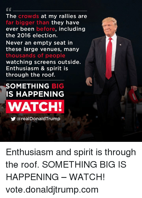 Spirit, Watch, and Enthusiasm: G0  The crowds at my rallies are  far bigger than they have  ever been before, including  the 2016 election.  Never an empty seat in  these large venues, many  thousands of people  watching screens outside.  Enthusiasm & spirit is  through the roof.  OMETHING BIG  IS HAPPENING  WATCH!  У @realDonaldTrump Enthusiasm and spirit is through the roof. SOMETHING BIG IS HAPPENING – WATCH! vote.donaldjtrump.com