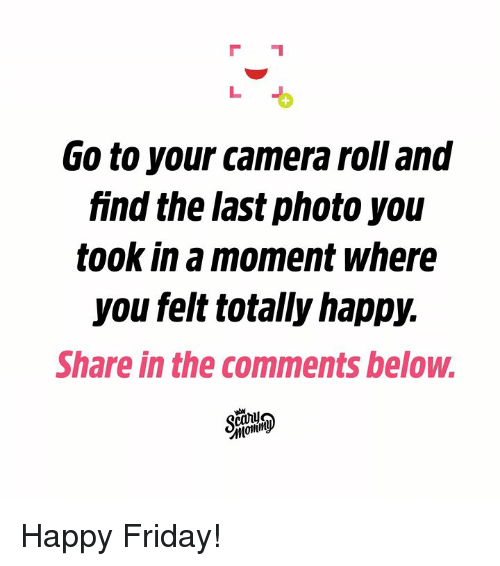 Dank, Friday, and Camera: G0 to your camera roll and  find the last photo you  took in a moment where  you felt totally happy.  Share in the comments below.  MoMin Happy Friday!
