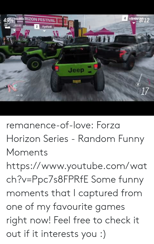 Funny, Love, and Target: g12  49% oORESS RIZON FESTIVAL  2  FlyaFicn  Jeep  R.  17 remanence-of-love:  Forza Horizon Series - Random Funny Moments   https://www.youtube.com/watch?v=Ppc7s8FPRfE    Some funny moments that I captured from one of my favourite games right now! Feel free to check it out if it interests you :)