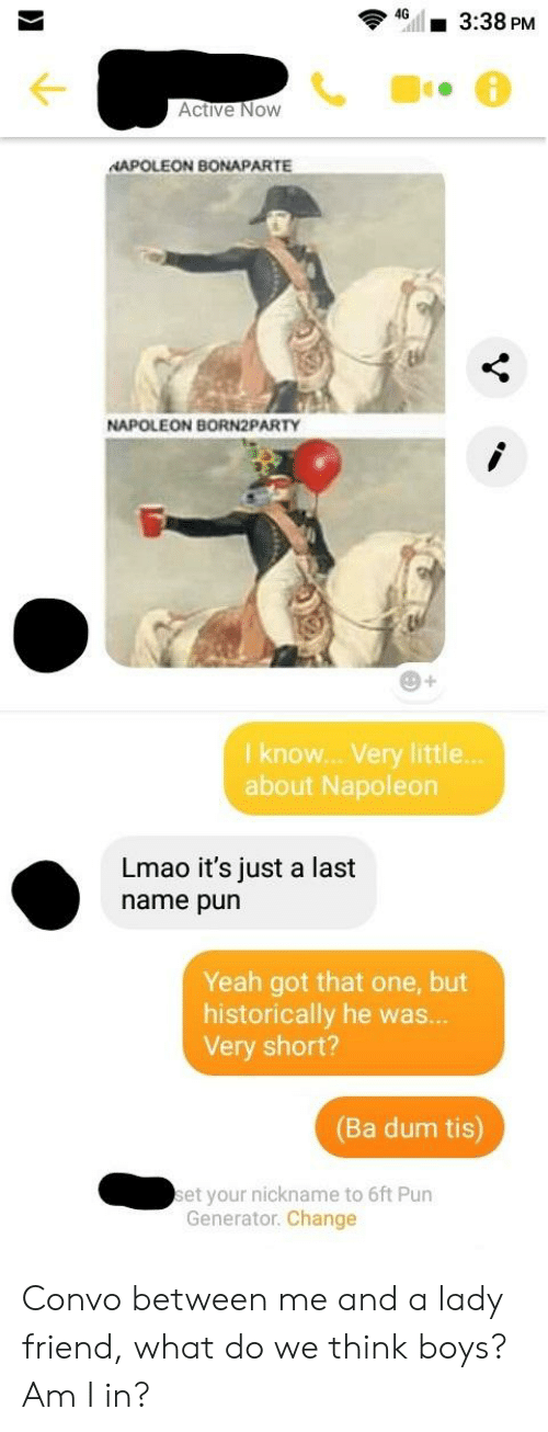 Lmao, Yeah, and Change: G3:38 PM  Active Now  NAPOLEON BONAPARTE  NAPOLEON BORN2PARTY  29  I know.. Very little  about Napoleon  Lmao it's just a last  name pur  Yeah got that one, but  historically he was.  Very short?  (Ba dum tis)  et your nickname to 6ft Pun  Generator. Change Convo between me and a lady friend, what do we think boys? Am I in?
