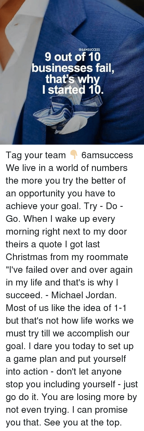 "Christmas, Fail, and Life: G6AMSUCCESS  9 out of 10  businesses fail,  that's why  I started 10 Tag your team 👇🏼 6amsuccess We live in a world of numbers the more you try the better of an opportunity you have to achieve your goal. Try - Do - Go. When I wake up every morning right next to my door theirs a quote I got last Christmas from my roommate ""I've failed over and over again in my life and that's is why I succeed. - Michael Jordan. Most of us like the idea of 1-1 but that's not how life works we must try till we accomplish our goal. I dare you today to set up a game plan and put yourself into action - don't let anyone stop you including yourself - just go do it. You are losing more by not even trying. I can promise you that. See you at the top."
