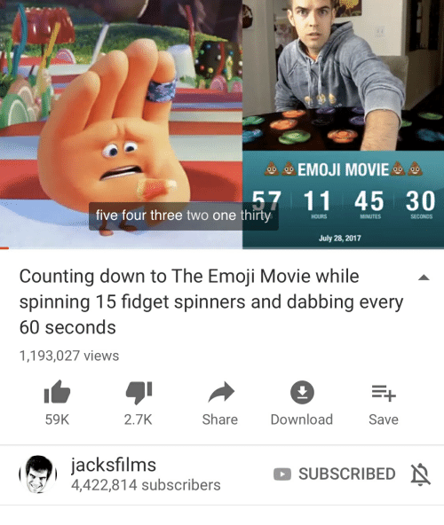 Emoji, Movie, and One: g9 EMOJI MOVIE o  57 11 45 30  five four three two one thirty  HOURS  MINUTES  SECONDS  July 28, 2017  Counting down to The Emoji Movie while  spinning 15 fidget spinners and dabbing every  60 seconds  1,193,027 views  59K  2.7K  Share  Download  Save  jacksfilm:s  SUBSCRIBED  4,422,814 subscribers