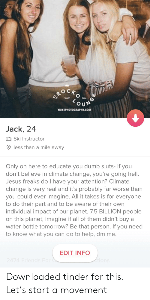 Dumb, Jesus, and Tinder: GA  our  MKEPHOTOGRAPHY.COM  Jack, 24  II Ski Instructor  O less than a mile away  Only on here to educate you dumb sluts- If you  don't believe in climate change, you're going hell.  Jesus freaks do I have your attention? Climate  change is very real and it's probably far worse than  you could ever imagine. All it takes is for everyone  to do their part and to be aware of their own  individual impact of our planet. 7.5 BILLION people  on this planet, imagine if all of them didn't buy a  water bottle tomorrow? Be that person. If you need  to know what you can do to help, dm me.  EDIT INFO Downloaded tinder for this. Let's start a movement