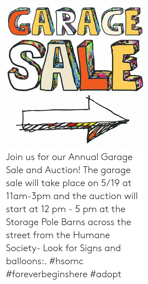 Memes, Humane Society, and 🤖: GAAGE Join us for our Annual Garage Sale and Auction!  The garage sale will take place on 5/19 at 11am-3pm  and the auction will start at 12 pm - 5 pm at the Storage Pole Barns across the street from the Humane Society- Look for Signs and balloons:.   #hsomc #foreverbeginshere #adopt