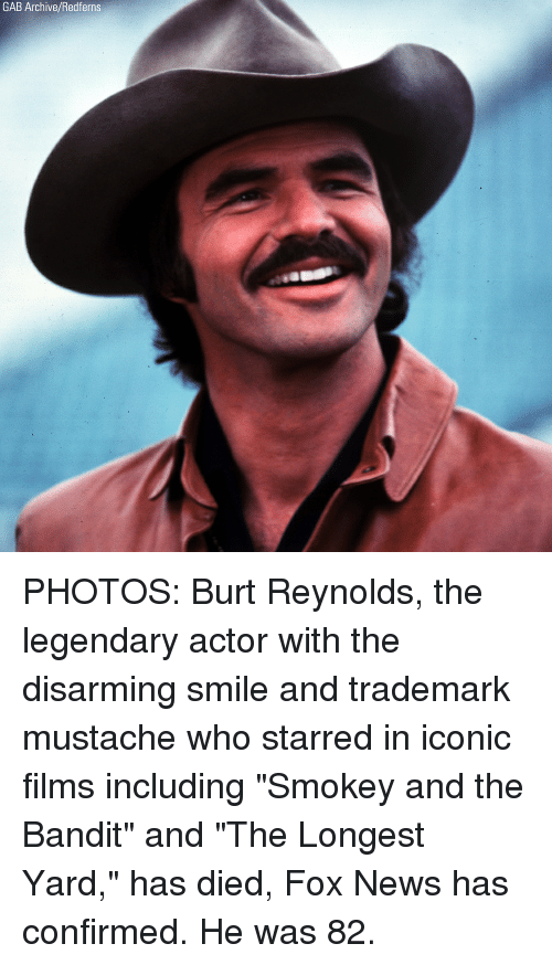 "Memes, News, and Burt Reynolds: GAB Archive/Redferns PHOTOS: Burt Reynolds, the legendary actor with the disarming smile and trademark mustache who starred in iconic films including ""Smokey and the Bandit"" and ""The Longest Yard,"" has died, Fox News has confirmed. He was 82."