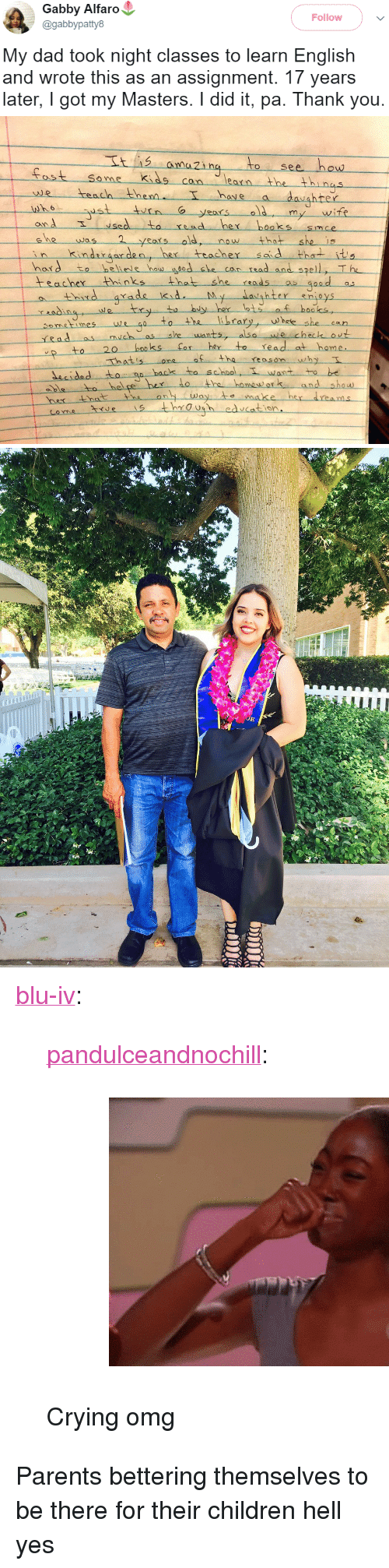 """Children, Crying, and Dad: Gabby Alfaro  @gabbypatty8  Follow  My dad took night classes to learn English  and wrote this as an assignment. 17 years  later, I got my Masters. I did it, pa. Thank you.   to see how  ost Se me kids cn lean the thi nas  earn  hove a  we teach then  onA  hord to heliele hau edshe c  have  hrer  6  my wife  sedto read her boaks smce  was  kndror den, he tracher s d thets  eMe  now that  can rsad and spell, T he  teacher Hhinksthat she ads d  y her lots f hooks,  thid arade kid  y,--whee-she-can  Sometimeswe  rRad as  20 booss for her to read at home  hatisone o the reason why  decidedto s  backs to school, T want to be  hel pe hex lo the homewor and show  es through edcation <p><a href=""""http://blu-iv.tumblr.com/post/164808374485/pandulceandnochill-crying-omg"""" class=""""tumblr_blog"""">blu-iv</a>:</p><blockquote> <p><a href=""""https://pandulceandnochill.tumblr.com/post/163909331164"""" class=""""tumblr_blog"""">pandulceandnochill</a>:</p> <blockquote><figure class=""""tmblr-full"""" data-orig-width=""""460"""" data-orig-height=""""345"""" data-tumblr-attribution=""""charnellecatastrophe:Wg_w7ohn_kgydqkokr629w:ZOzoGy1hNCsh2"""" data-orig-src=""""https://78.media.tumblr.com/52efffad03f7fcef53708c2062ee4306/tumblr_nm63ds5g3M1qcs7p4o1_500.gif""""><img src=""""https://78.media.tumblr.com/52efffad03f7fcef53708c2062ee4306/tumblr_inline_oubo68udOk1uy5ehh_540.gif"""" data-orig-width=""""460"""" data-orig-height=""""345"""" data-orig-src=""""https://78.media.tumblr.com/52efffad03f7fcef53708c2062ee4306/tumblr_nm63ds5g3M1qcs7p4o1_500.gif""""/></figure></blockquote>  <p>Crying omg </p> </blockquote>  <p>Parents bettering themselves to be there for their children hell yes</p>"""