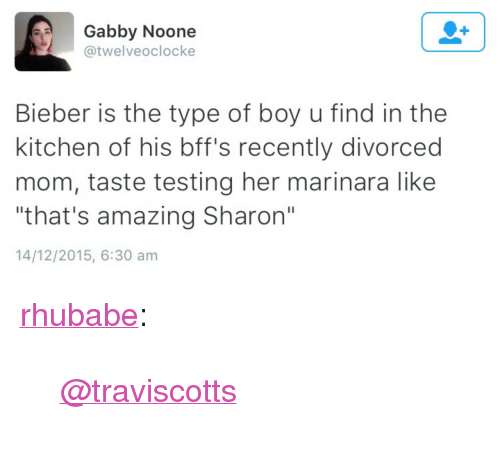 """Target, Tumblr, and Blog: Gabby Noone  @twelveoclocke  Bieber is the type of boy u find in the  kitchen of his bff's recently divorced  mom, taste testing her marinara like  that's amazing Sharon""""  14/12/2015, 6:30 am <p><a href=""""http://rhubabe.tumblr.com/post/136112157637/traviscotts"""" class=""""tumblr_blog"""" target=""""_blank"""">rhubabe</a>:</p><blockquote><p><a class=""""tumblelog"""" href=""""http://tmblr.co/mpliaPWh0n8DEN5K8_qu8cA"""" target=""""_blank"""">@traviscotts</a></p></blockquote>"""