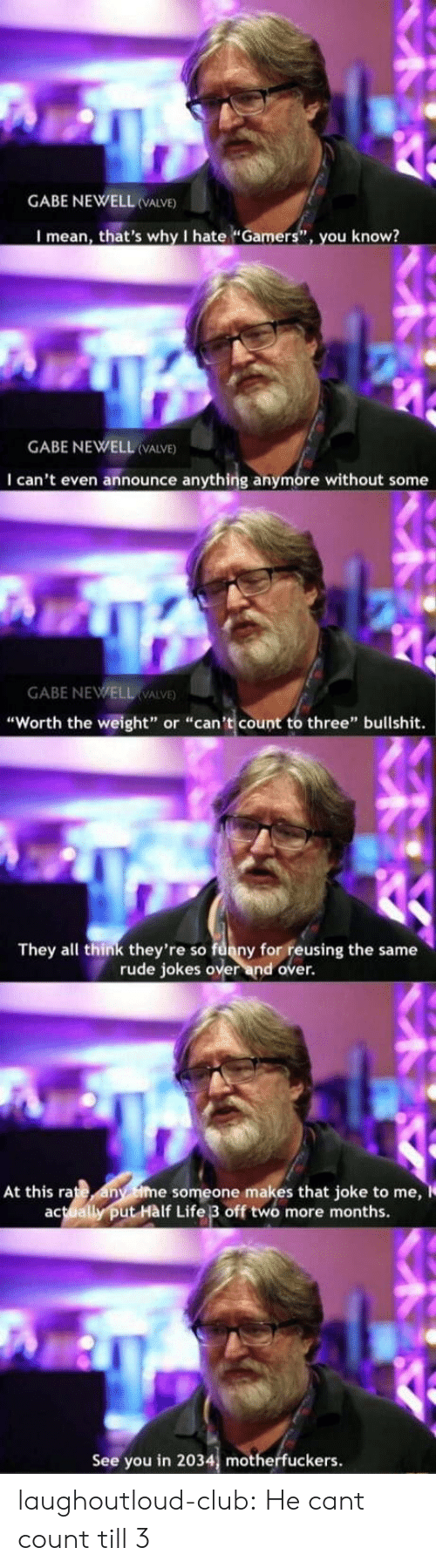"Club, Funny, and Life: GABE NEWELL VALVE)  I mean, that's why I hate ""Gamers"", you know?  GABE NEWELL (VALVE)  I can't even announce anything anymore without some  GABE NEWELL VALVE  ""Worth the weight"" or ""can't count to three"" bullshit.  They all think they're so funny for reusing the same  rude jokes over and over.  At this rate any ime someone makes that joke to me,  actually put Hàlf Life 3 off two more months.  See you in 2034, motherfuckers. laughoutloud-club:  He cant count till 3"