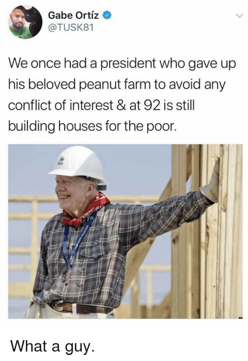 Once, Who, and Beloved: Gabe Ortiz  @TUSK81  We once had a president who gave up  his beloved peanut farm to avoid any  conflict of interest & at 92 is still  building houses for the poor What a guy.