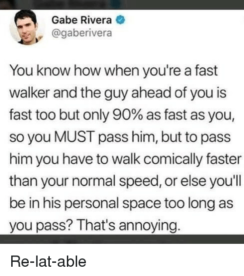 Funny, Space, and Annoying: Gabe Rivera e  @gaberivera  You know how when you're a fast  walker and the guy ahead of you is  fast too but only 90% as fast as you,  so you MUST pass him, but to pass  him you have to walk comically faster  than your normal speed, or else you'll  be in his personal space too long as  you pass? That's annoying. Re-lat-able