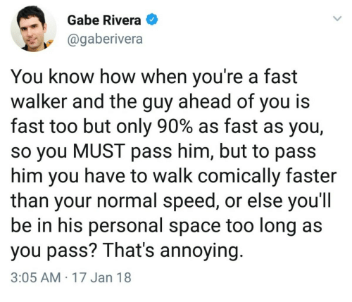 Space, Annoying, and How: Gabe Rivera  @gaberivera  You know how when you're a fast  walker and the guy ahead of you is  fast too but only 90% as fast as you,  so you MUST pass him, but to pass  him you have to walk comically faster  than your normal speed, or else you'lI  be in his personal space too long as  you pass? That's annoying  3:05 AM 17 Jan 18