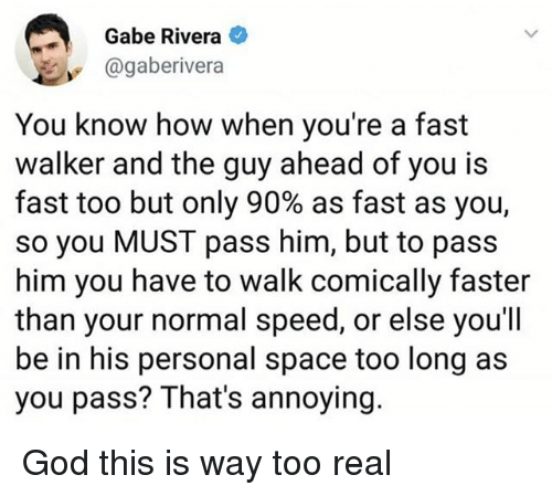 God, Memes, and Space: Gabe Rivera  @gaberivera  You know how when you're a fast  walker and the guy ahead of you is  fast too but only 90% as fast as you,  so you MUST pass him, but to pass  him you have to walk comically faster  than your normal speed, or else you'll  be in his personal space too long as  you pass? That's annoying. God this is way too real