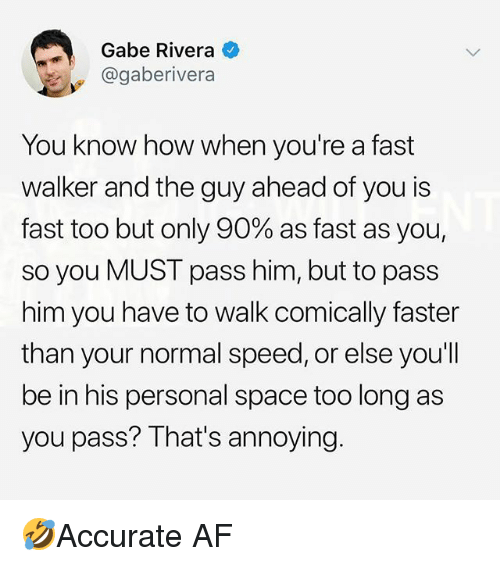 Af, Memes, and Space: Gabe Rivera  @gaberivera  You know how when you're a fast  walker and the guy ahead of you is  fast too but only 90% as fast as you,  so you MUST pass him, but to pass  him you have to walk comically faster  than your normal speed, or else you'll  be in his personal space too long as  you pass? That's annoying. 🤣Accurate AF