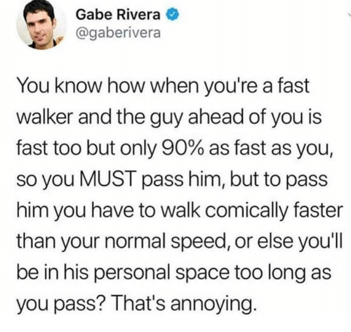 Dank, Space, and Annoying: Gabe Rivera  @gaberivera  You know how when you're a fast  walker and the guy ahead of you is  fast too but only 90% as fast as you  so you MUST pass him, but to pass  him you have to walk comically faster  than your normal speed, or else you'll  be in his personal space too long as  you pass? That's annoying