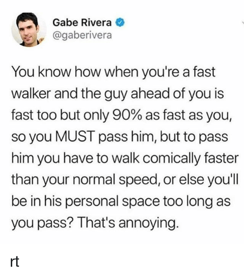 Space, Annoying, and How: Gabe Rivera  @gaberivera  You know how when you're a fast  walker and the guy ahead of you is  fast too but only 90% as fast as you,  so you MUST pass him, but to pass  him you have to walk comically faster  than your normal speed, or else you'll  be in his personal space too long as  you pass? That's annoying rt