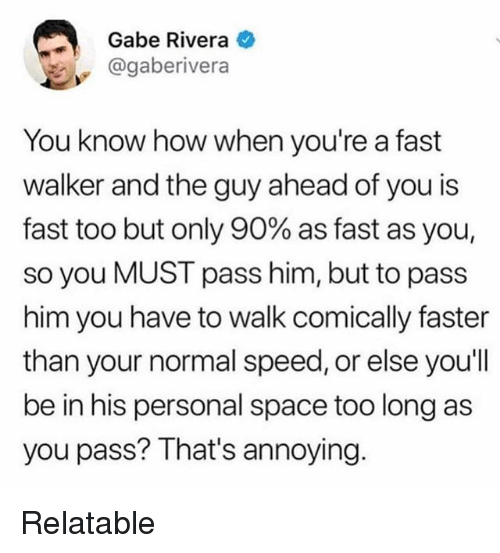 Space, Relatable, and Annoying: Gabe Rivera  @gaberivera  You know how when you're a fast  walker and the guy ahead of you is  fast too but only 90% as fast as you,  so you MUST pass him, but to pass  him you have to walk comically faster  than your normal speed, or else you'll  be in his personal space too long as  you pass? That's annoying. Relatable