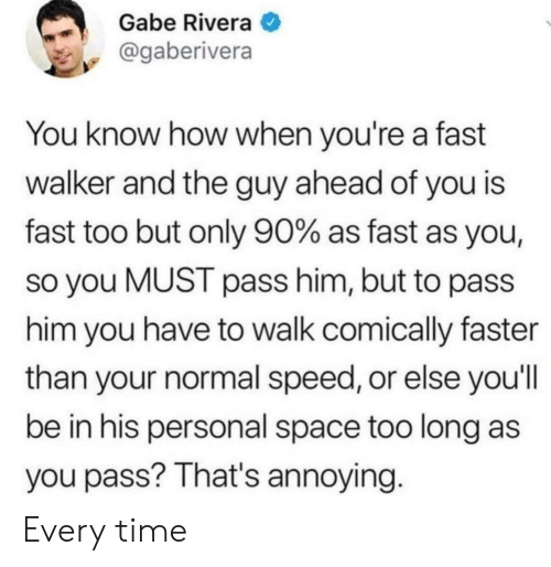 Space, Time, and Annoying: Gabe Rivera  @gaberivera  You know how when you're a fast  walker and the guy ahead of you is  fast too but only 90% as fast as you,  so you MUST pass him, but to pass  him you have to walk comically faster  than your normal speed, or else you'll  be in his personal space too long as  you pass? That's annoying. Every time