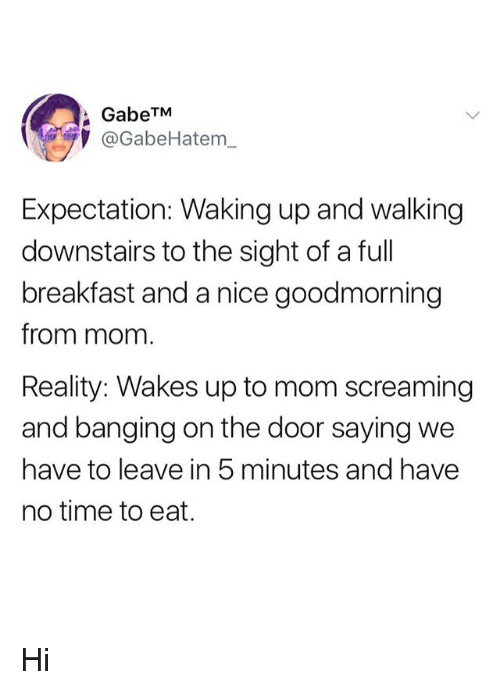 Breakfast, Time, and Girl Memes: GabeTM  @GabeHatem_  Expectation: Waking up and walking  downstairs to the sight of a full  breakfast and a nice goodmorning  from mom  Reality: Wakes up to mom screaming  and banging on the door saying we  have to leave in 5 minutes and have  no time to eat. Hi