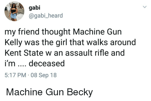 Machine Gun Kelly, Girl, and Machine Gun: gabi  @gabi_heard  my friend thought Machine Gun  Kelly was the girl that walks around  Kent State w an assault rifle and  i'm deceased  5:17 PM 08 Sep 18 Machine Gun Becky