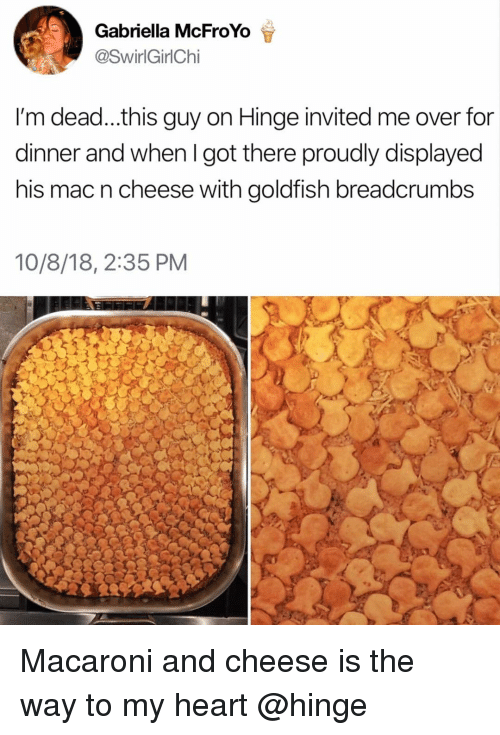 Goldfish, Heart, and Girl Memes: Gabriella McFroYo  SwirlGirlChi  I'm dead...this guy on Hinge invited me over for  dinner and when I got there proudly displayed  his mac n cheese with goldfish breadcrumbs  10/8/18, 2:35 PM Macaroni and cheese is the way to my heart @hinge