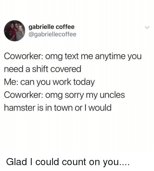 Dank, Omg, and Sorry: gabrielle coffee  @gabriellecoffee  Coworker: omg text me anytime you  need a shift covered  Me: can you work today  Coworker: omg sorry my uncles  hamster is in town or I would Glad I could count on you....