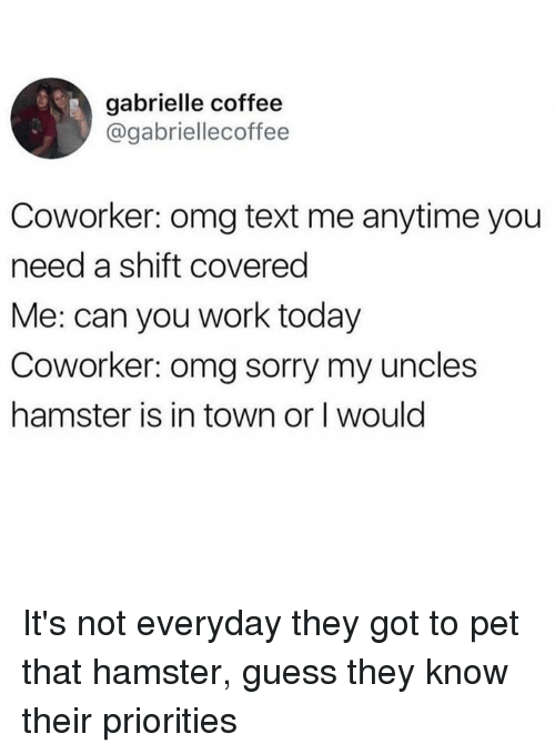 Dank, Omg, and Sorry: gabrielle coffee  @gabriellecoffee  Coworker: omg text me anytime you  need a shift covered  Me: can you work today  Coworker: omg sorry my uncles  hamster is in town or I would It's not everyday they got to pet that hamster, guess they know their priorities