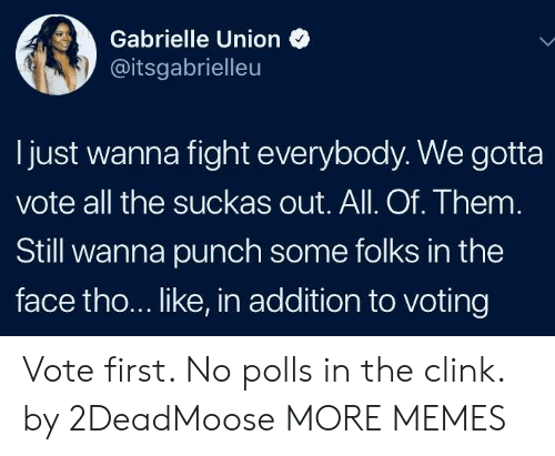 Dank, Gabrielle Union, and Memes: Gabrielle Union  @itsgabrielleu  Ijust wanna fight everybody. We gotta  vote all the suckas out. All. Of. Them  Still wanna punch some folks in the  face tho... like, in addition to voting Vote first. No polls in the clink. by 2DeadMoose MORE MEMES