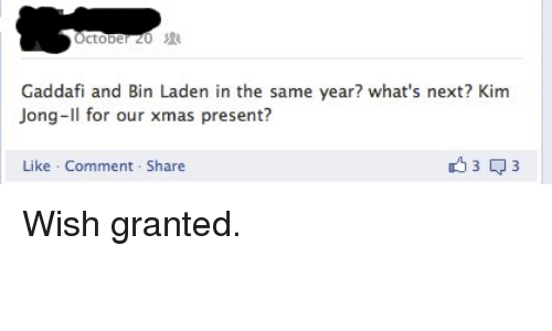 Kim Jong-Il, Next, and Gaddafi: Gaddafi and Bin Laden in the same year? what's next? Kim  Jong-Il for our xmas presenti?  Like Comment Share <p>Wish granted.</p>