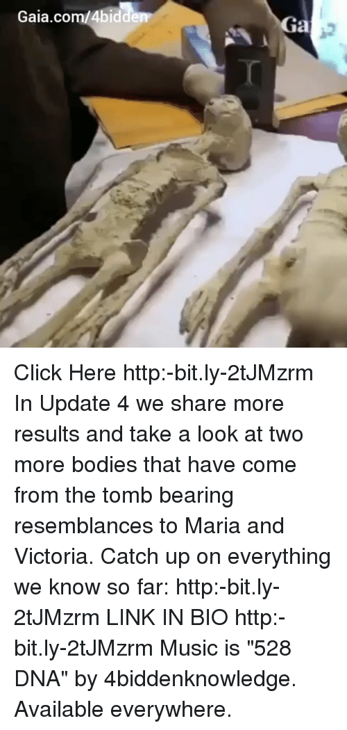 "Bodies , Click, and Memes: Gaia.com/4bid  Ga  0 Click Here http:-bit.ly-2tJMzrm In Update 4 we share more results and take a look at two more bodies that have come from the tomb bearing resemblances to Maria and Victoria. Catch up on everything we know so far: http:-bit.ly-2tJMzrm LINK IN BIO http:-bit.ly-2tJMzrm Music is ""528 DNA"" by 4biddenknowledge. Available everywhere."