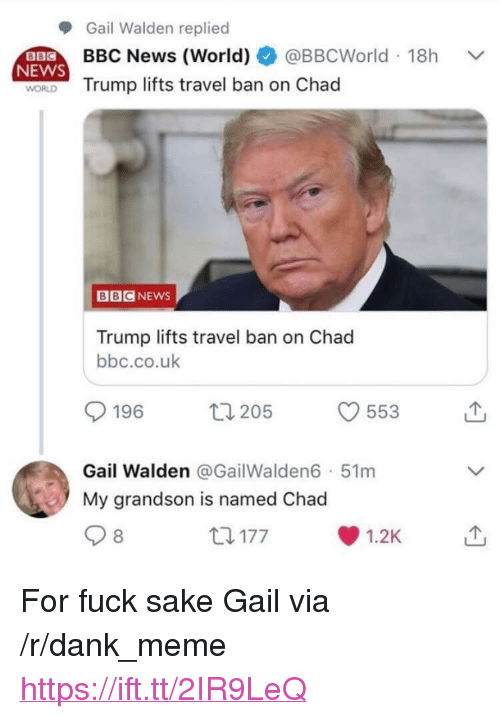 "Dank, Meme, and News: Gail Walden replied  BBC News (World) @BBCWorld 18h  NEWS  Trump lifts travel ban on Chad  BBCNEWS  Trump lifts travel ban on Chad  bbc.co.uk  196 205  553  Gail Walden @GailWalden6 51m  My grandson is named Chad  8  t177  1.2K <p>For fuck sake Gail via /r/dank_meme <a href=""https://ift.tt/2IR9LeQ"">https://ift.tt/2IR9LeQ</a></p>"
