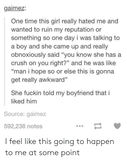 """Crush, Awkward, and Girl: gaimez:  One time this girl really hated me and  wanted to ruin my reputation or  something so one day i was talking to  a boy and she came up and really  obnoxiously said """"you know she has a  crush on you right?"""" and he was like  """"man i hope so or else this is gonna  get really awkward""""  She fuckin told my boyfriend that i  liked him  Source: gaimez  592,238 notes I feel like this going to happen to me at some point"""