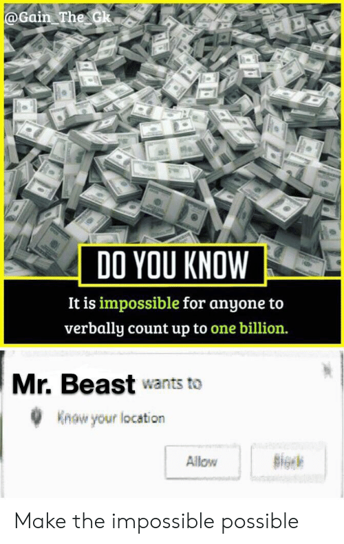 Beast, One, and The Impossible: @Gain The Gk  YOU KNOW  DO  It is impossible for anyone to  verbally count up to one billion.  Mr. Beast wants to  Know your location  Allow Make the impossible possible