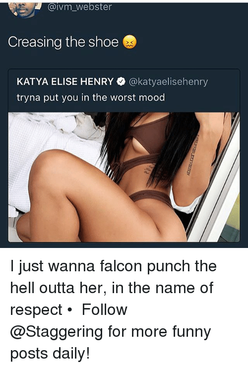 Funny, Mood, and Respect: Gaivm Webster  Creasing the shoe  KATYA ELISE HENRY  @katyaelisehenry  tryna put you in the worst mood I just wanna falcon punch the hell outta her, in the name of respect • ➫➫➫ Follow @Staggering for more funny posts daily!