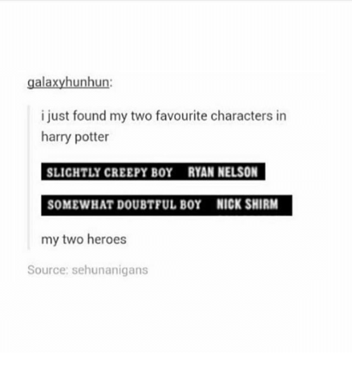 Creepy, Harry Potter, and Ironic: galaxyhunhun:  i just found my two favourite characters in  harry potter  SLICHTLY CREEPY BOY RYAN NELSON  SOMEWHAT DOUBTFUL BOY NICK SHIRM  my two heroes  Source: sehunanigans