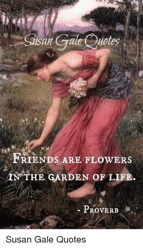 Gale Quotes Friends Are Flowers In The Garden Of Life Proverb Susan
