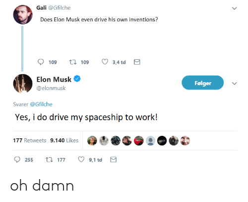 Work, Drive, and Elon Musk: Gali @Gfilche  Does Elon Musk even drive his own inventions?  109 t19 3,4td  Elon Musk Ф  @elonmusk  Følger  Svarer @Gfilche  Yes, i do drive my spaceship to work!  177 Retweets 9.140 Likes oh damn