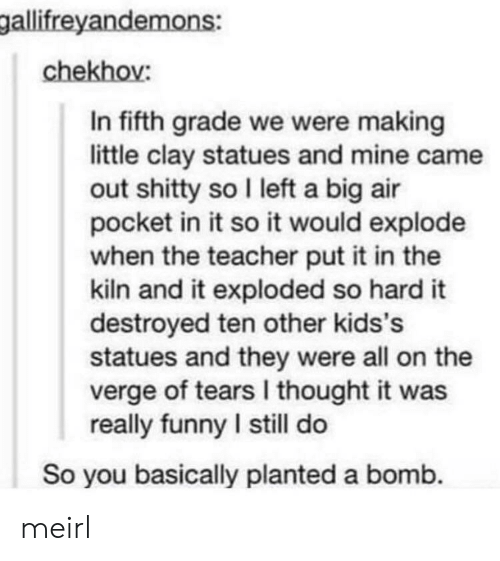 Funny, Teacher, and On the Verge: gallifreyandemons:  chekhov:  In fifth grade we were making  little clay statues and mine came  out shitty so I left a big air  pocket in it so it would explode  when the teacher put it in the  kiln and it exploded so hard it  destroyed ten other kids's  statues and they were all on the  verge of tears I thought it was  really funny I still do  So you basically planted a bomb. meirl