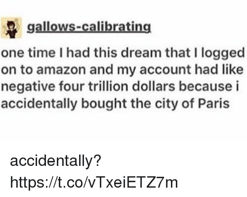 Amazon, Paris, and Time: gallows-calibrating  one time I had this dream that I logged  on to amazon and my account had like  negative four trillion dollars becausei  accidentally bought the city of Paris accidentally? https://t.co/vTxeiETZ7m