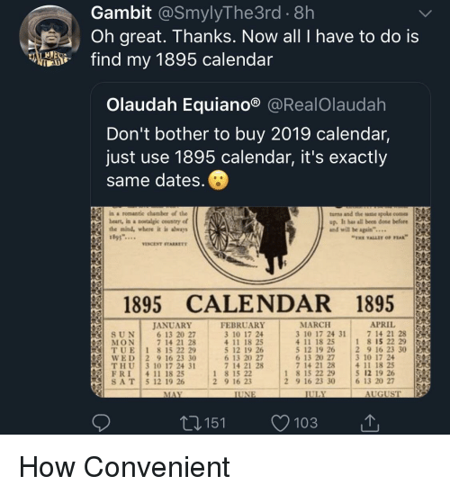 "Calendar, April, and Mind: Gambit @SmylyThe3rd . 8h  Oh great. Thanks. Now all I have to do is  fd my 1895 calendar  Olaudah Equiano® @RealOlaudah  Don't bother to buy 2019 calendar,  just use 1895 calendar, it's exactly  same dates  ina romantic chamber of the  beart, in a nowtalgic country of  the mind, where it is shways  1895...  turns and the ame spole come  up. It has all been done before  and will be again""...  THE VALLEY OF PEAK  VINCENT STARRETT  1895 CALENDAR 1895  APRIL 151  MARCH  3 10 17 24 31  4 11 18 25  5 12 19 26 2 9 16 23 30  6 13 20 27  7 14 21 28  JANUAR)Y  FEBRUARY  3 10 17 24  4 11 18 25  5 12 19 26  6 13 20 27  7 14 21 28  7 14 21 28  1 8 15 22 29  6 13 20 27  7 14 21 28  (IİT, U E 
